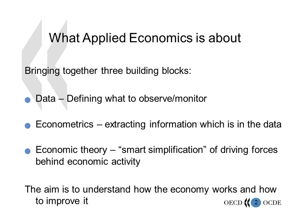 2 What Applied Economics is about Bringing together three building blocks:  Data – Defining what to observe/monitor  Econometrics – extracting information which is in the data  Economic theory – smart simplification of driving forces behind economic activity The aim is to understand how the economy works and how to improve it