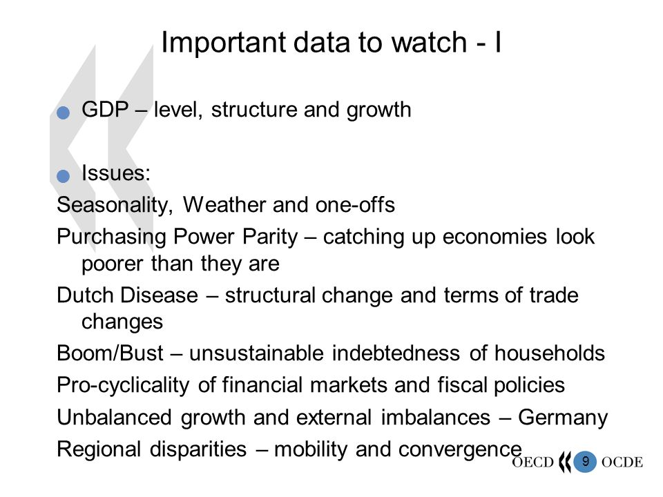 9 Important data to watch - I  GDP – level, structure and growth  Issues: Seasonality, Weather and one-offs Purchasing Power Parity – catching up economies look poorer than they are Dutch Disease – structural change and terms of trade changes Boom/Bust – unsustainable indebtedness of households Pro-cyclicality of financial markets and fiscal policies Unbalanced growth and external imbalances – Germany Regional disparities – mobility and convergence