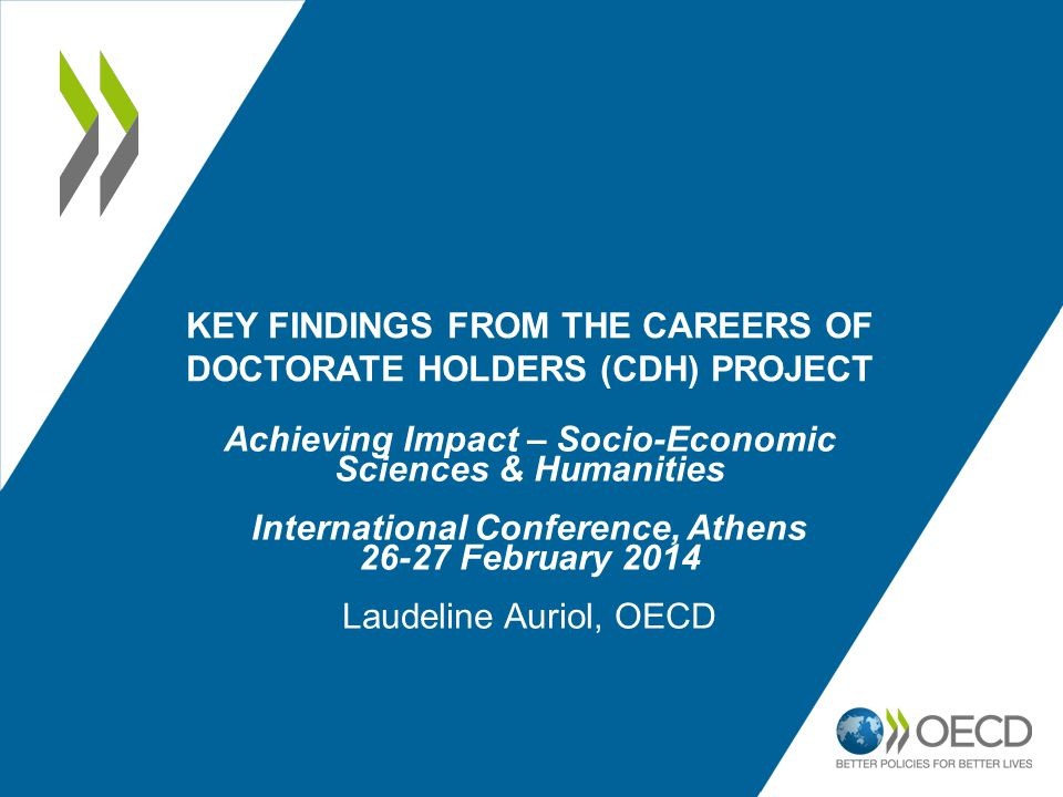 KEY FINDINGS FROM THE CAREERS OF DOCTORATE HOLDERS (CDH) PROJECT Achieving Impact – Socio-Economic Sciences & Humanities International Conference, Athens February 2014 Laudeline Auriol, OECD