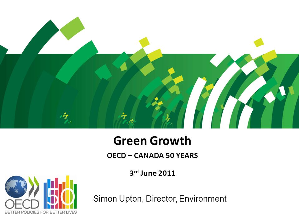 Green Growth OECD – CANADA 50 YEARS 3 rd June 2011 Simon Upton, Director, Environment