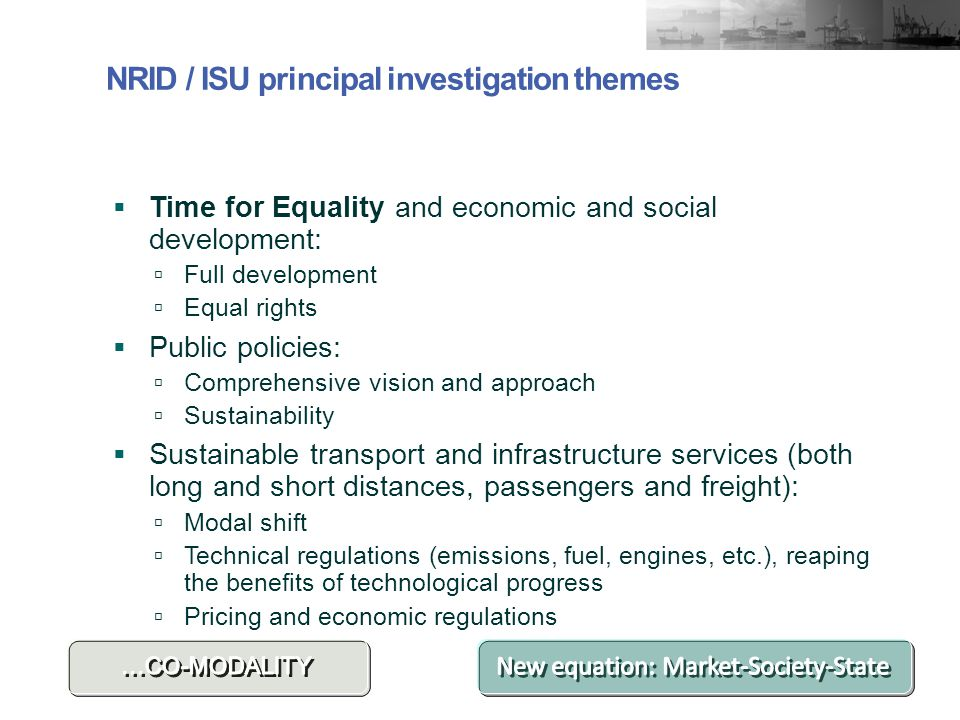 NRID / ISU principal investigation themes  Time for Equality and economic and social development:  Full development  Equal rights  Public policies:  Comprehensive vision and approach  Sustainability  Sustainable transport and infrastructure services (both long and short distances, passengers and freight):  Modal shift  Technical regulations (emissions, fuel, engines, etc.), reaping the benefits of technological progress  Pricing and economic regulations