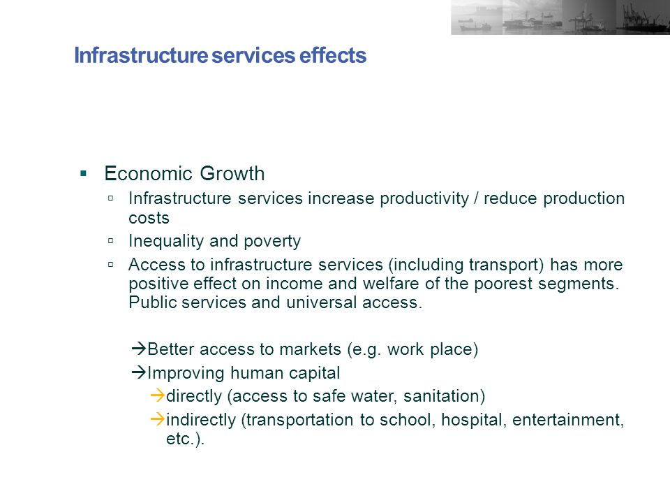 Infrastructure services effects  Economic Growth  Infrastructure services increase productivity / reduce production costs  Inequality and poverty  Access to infrastructure services (including transport) has more positive effect on income and welfare of the poorest segments.