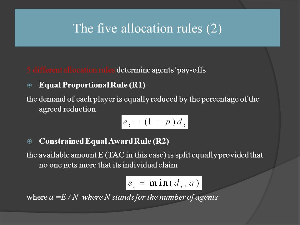 The five allocation rules (2) 5 different allocation rules determine agents' pay-offs  Equal Proportional Rule (R1) the demand of each player is equally reduced by the percentage of the agreed reduction  Constrained Equal Award Rule (R2) the available amount E (TAC in this case) is split equally provided that no one gets more that its individual claim where a =E / N where N stands for the number of agents