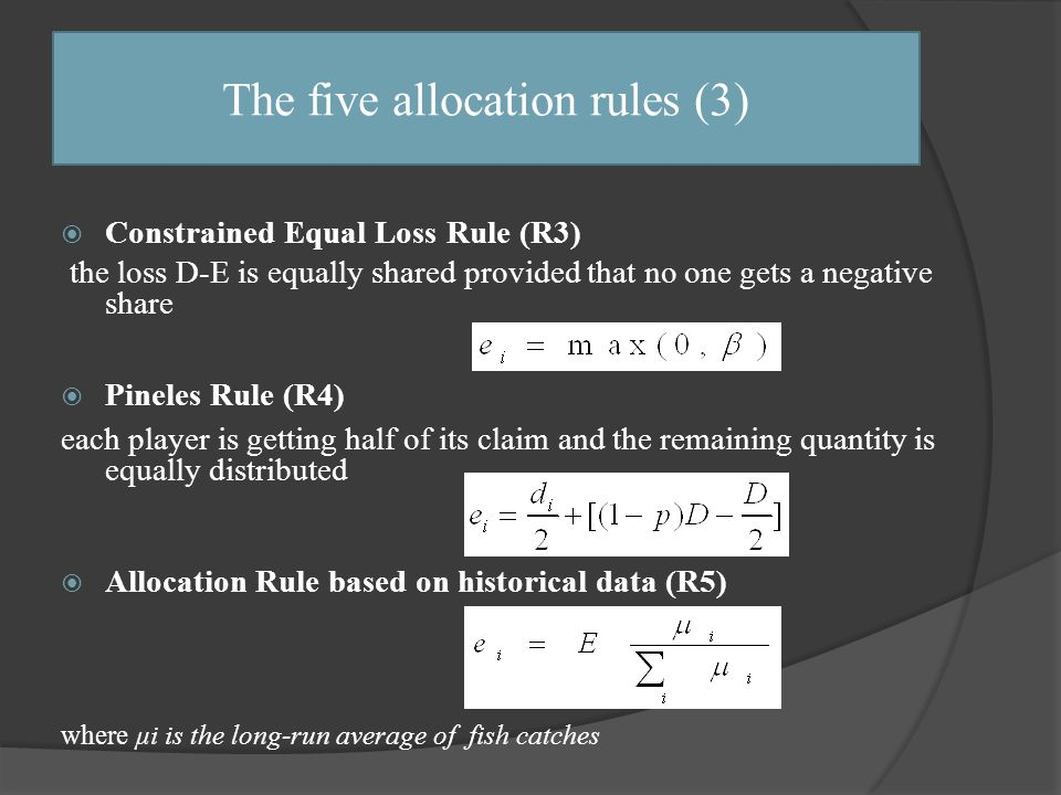  Constrained Equal Loss Rule (R3) the loss D-E is equally shared provided that no one gets a negative share  Pineles Rule (R4) each player is getting half of its claim and the remaining quantity is equally distributed  Allocation Rule based on historical data (R5) where μi is the long-run average of fish catches The five allocation rules (3)