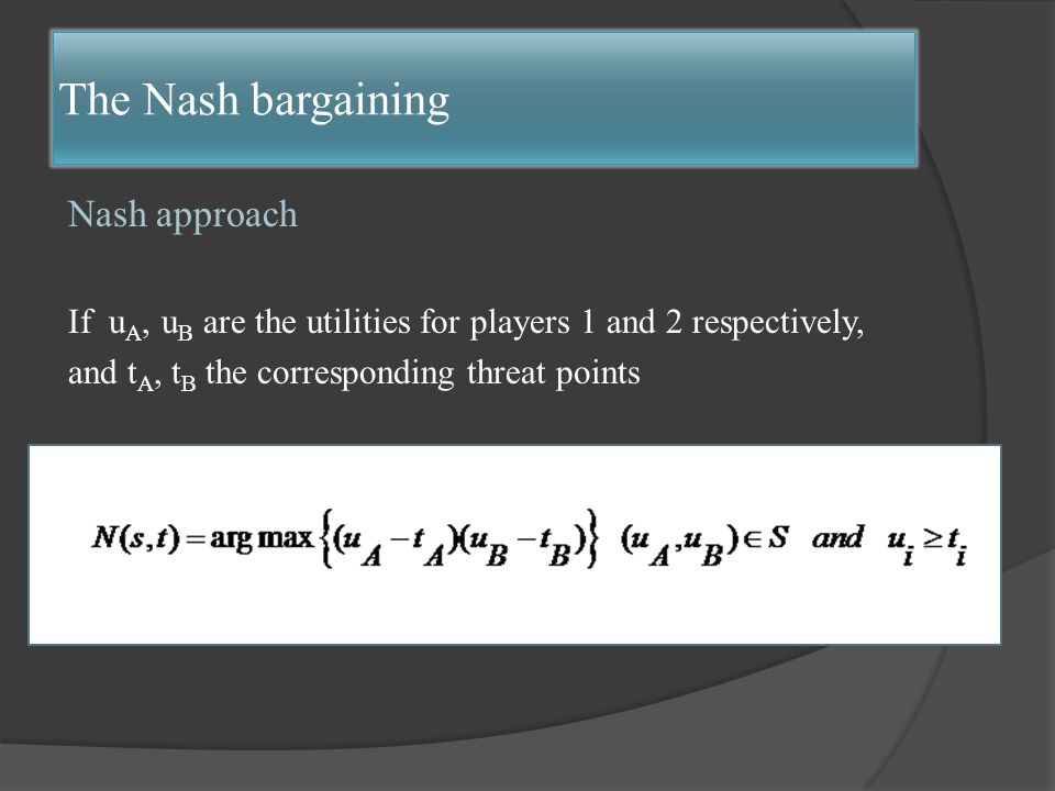 Nash approach If u A, u B are the utilities for players 1 and 2 respectively, and t A, t B the corresponding threat points The Nash bargaining
