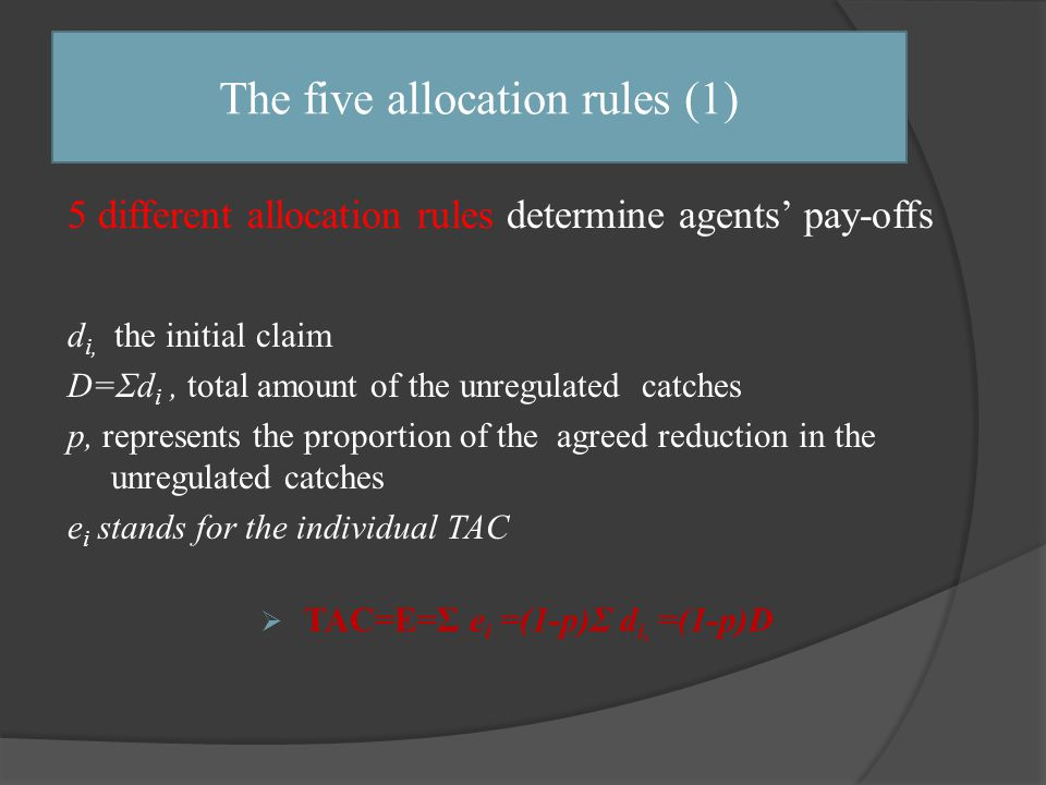 5 different allocation rules determine agents' pay-offs d i, the initial claim D=Σd i, total amount of the unregulated catches p, represents the proportion of the agreed reduction in the unregulated catches e i stands for the individual TAC  TAC=E=Σ e i =(1-p)Σ d i, =(1-p)D The five allocation rules (1)