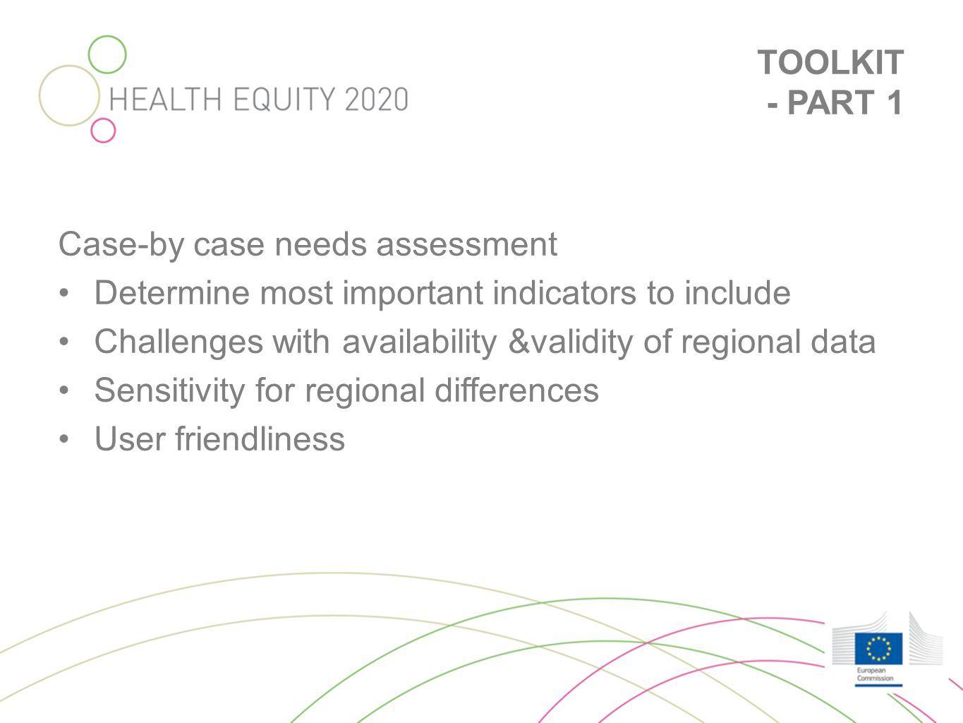 TOOLKIT - PART 1 •Needs Assessment: stepped and structured approach –Description of inequalities •Indicators used •Measures of association –Explanations of inequalities in health –Interventions and policies