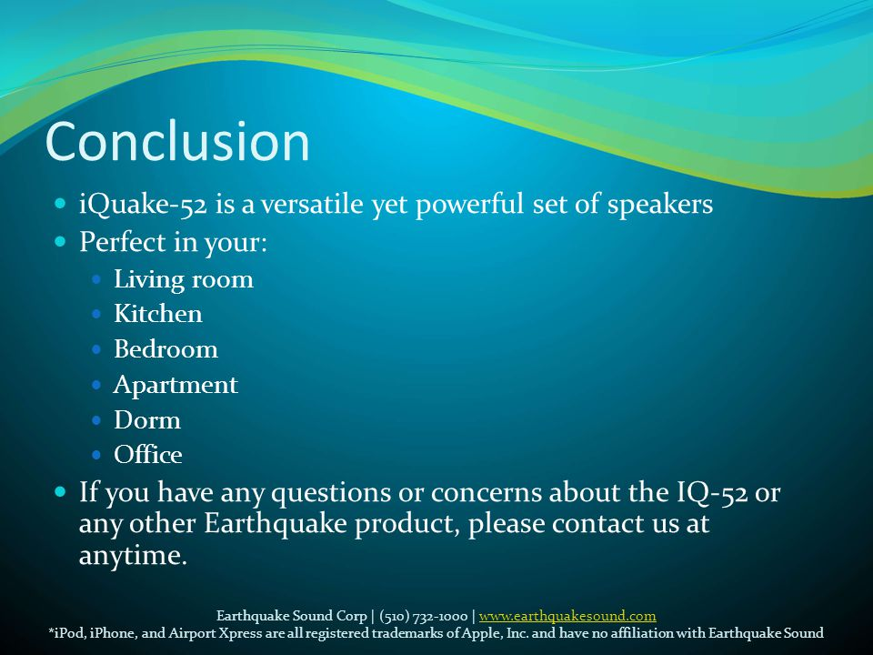 Conclusion  iQuake-52 is a versatile yet powerful set of speakers  Perfect in your:  Living room  Kitchen  Bedroom  Apartment  Dorm  Office  If you have any questions or concerns about the IQ-52 or any other Earthquake product, please contact us at anytime.