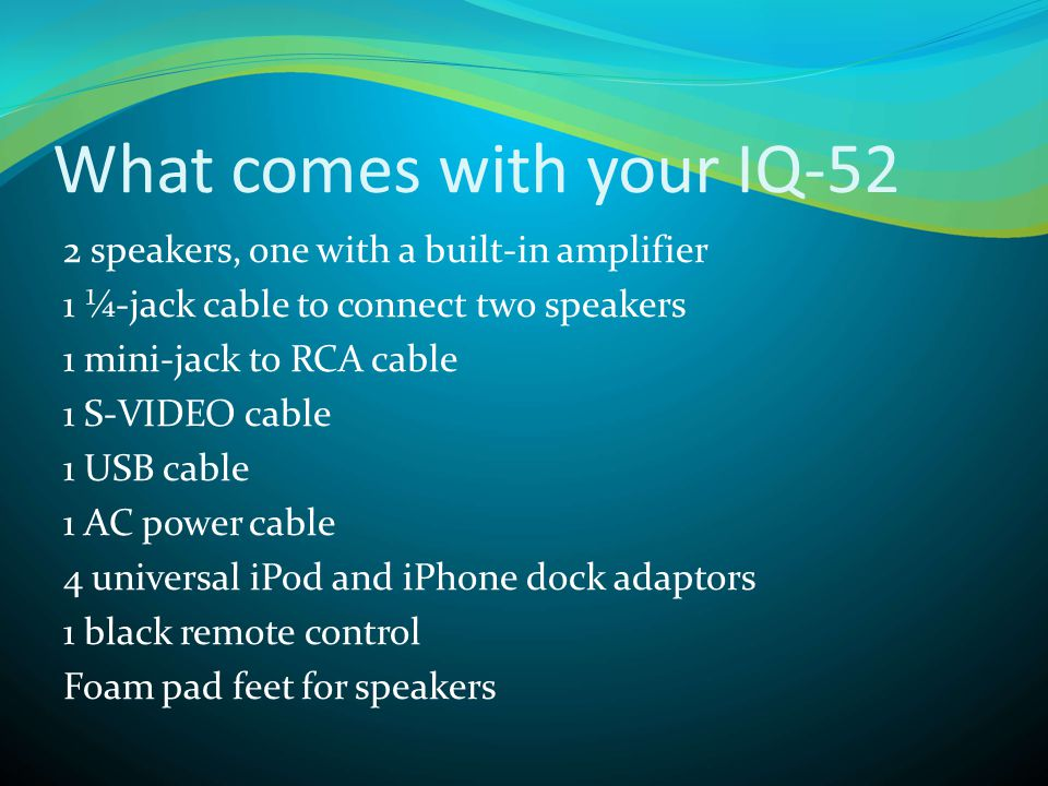 What comes with your IQ-52 2 speakers, one with a built-in amplifier 1 ¼-jack cable to connect two speakers 1 mini-jack to RCA cable 1 S-VIDEO cable 1 USB cable 1 AC power cable 4 universal iPod and iPhone dock adaptors 1 black remote control Foam pad feet for speakers