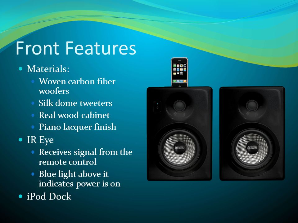 Front Features  Materials:  Woven carbon fiber woofers  Silk dome tweeters  Real wood cabinet  Piano lacquer finish  IR Eye  Receives signal from the remote control  Blue light above it indicates power is on  iPod Dock