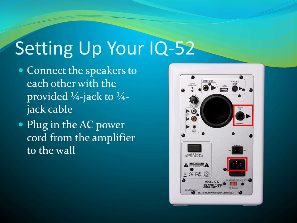 Setting Up Your IQ-52  Connect the speakers to each other with the provided ¼-jack to ¼- jack cable  Plug in the AC power cord from the amplifier to the wall