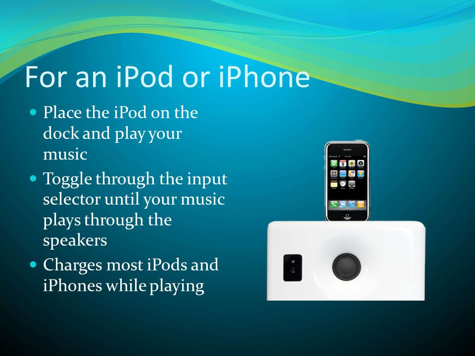 For an iPod or iPhone  Place the iPod on the dock and play your music  Toggle through the input selector until your music plays through the speakers  Charges most iPods and iPhones while playing