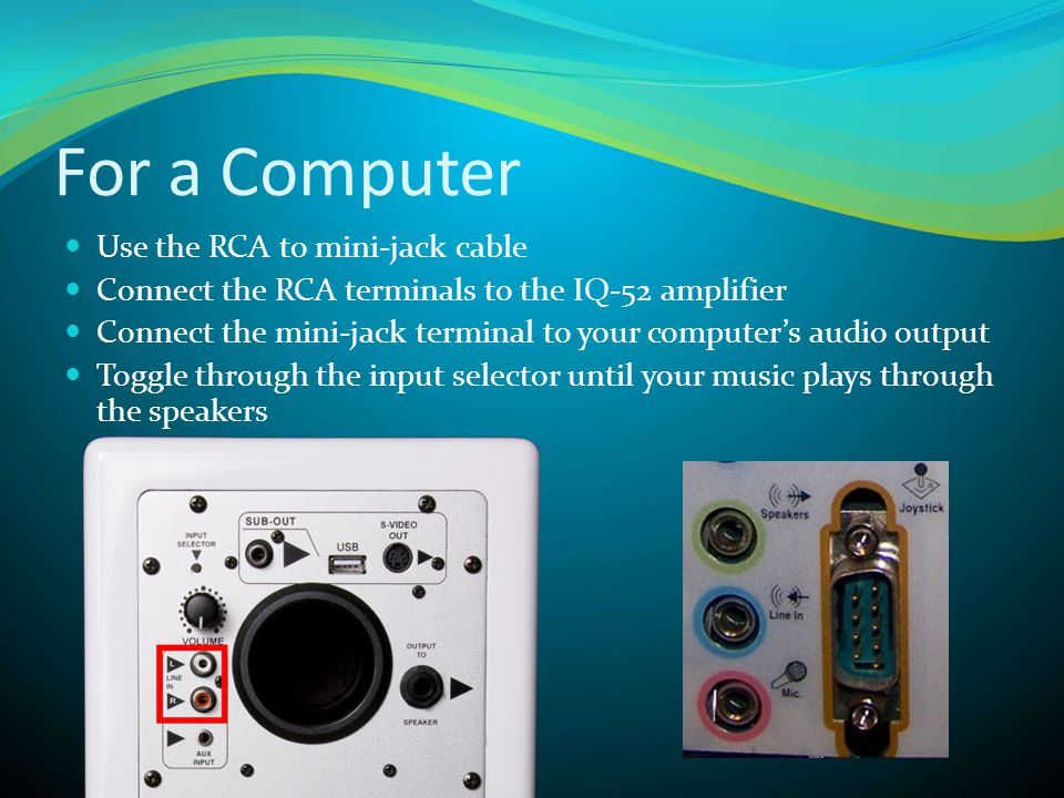 For a Computer  Use the RCA to mini-jack cable  Connect the RCA terminals to the IQ-52 amplifier  Connect the mini-jack terminal to your computer's audio output  Toggle through the input selector until your music plays through the speakers