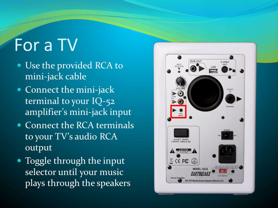 For a TV  Use the provided RCA to mini-jack cable  Connect the mini-jack terminal to your IQ-52 amplifier's mini-jack input  Connect the RCA terminals to your TV's audio RCA output  Toggle through the input selector until your music plays through the speakers