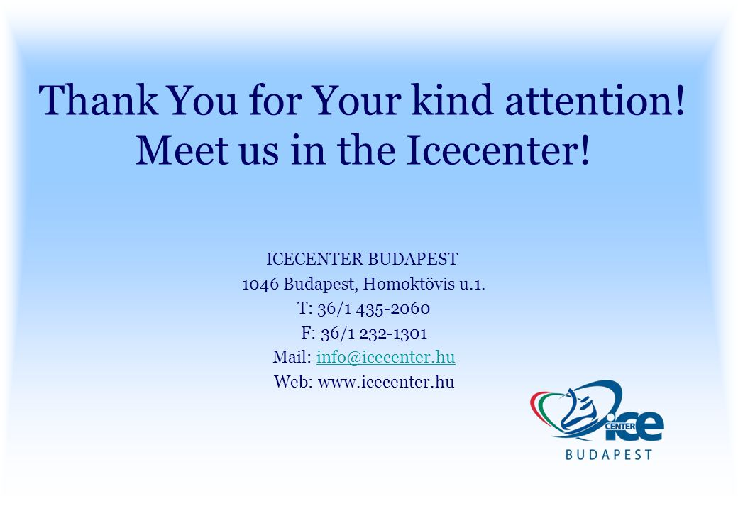 Thank You for Your kind attention! Meet us in the Icecenter! ICECENTER BUDAPEST 1046 Budapest, Homoktövis u.1. T: 36/1 435-2060 F: 36/1 232-1301 Mail:
