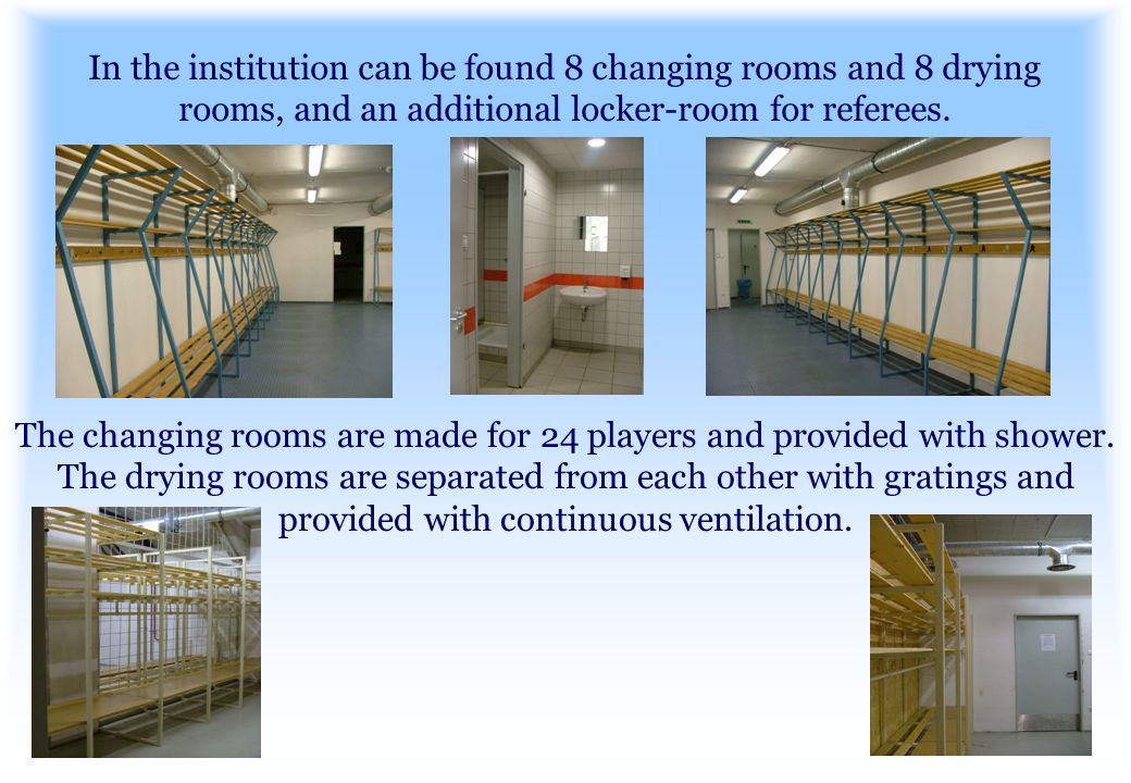 In the institution can be found 8 changing rooms and 8 drying rooms, and an additional locker-room for referees.