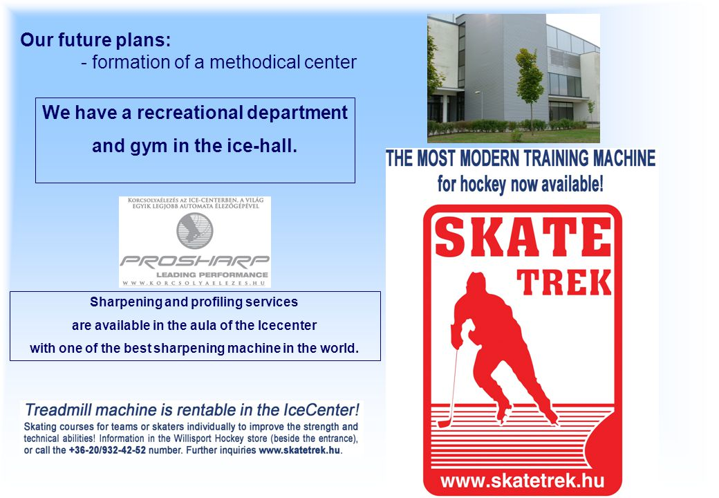 Our future plans: - formation of a methodical center We have a recreational department and gym in the ice-hall. Sharpening and profiling services are