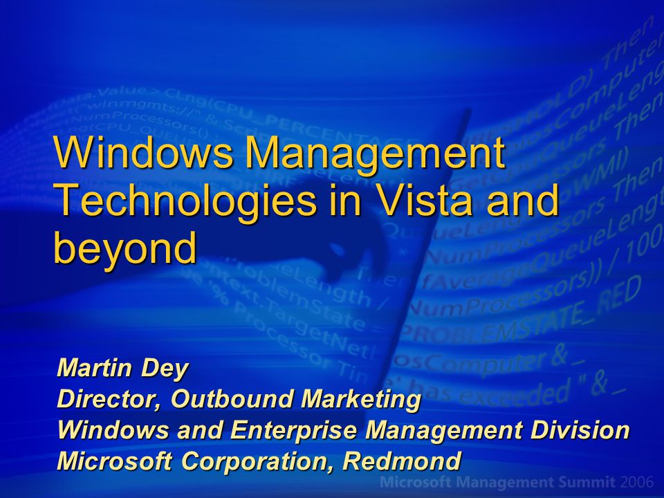Windows Management Technologies in Vista and beyond Martin Dey Director, Outbound Marketing Windows and Enterprise Management Division Microsoft Corporation, Redmond