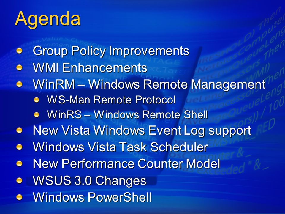 Agenda Group Policy Improvements WMI Enhancements WinRM – Windows Remote Management WS-Man Remote Protocol WinRS – Windows Remote Shell New Vista Windows Event Log support Windows Vista Task Scheduler New Performance Counter Model WSUS 3.0 Changes Windows PowerShell