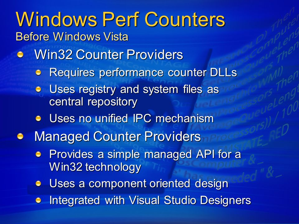 Windows Perf Counters Before Windows Vista Win32 Counter Providers Requires performance counter DLLs Uses registry and system files as central repository Uses no unified IPC mechanism Managed Counter Providers Provides a simple managed API for a Win32 technology Uses a component oriented design Integrated with Visual Studio Designers