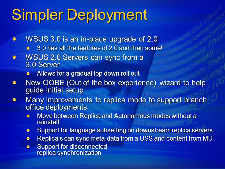 Simpler Deployment WSUS 3.0 is an in-place upgrade of 2.0 3.0 has all the features of 2.0 and then some.