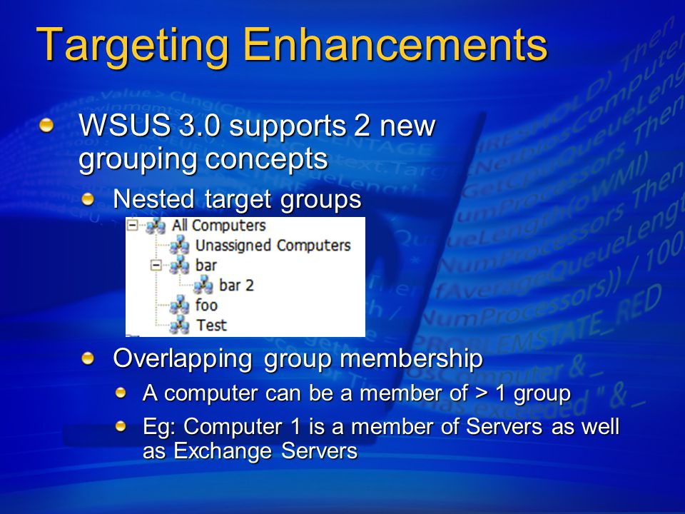 Targeting Enhancements WSUS 3.0 supports 2 new grouping concepts Nested target groups Overlapping group membership A computer can be a member of > 1 group Eg: Computer 1 is a member of Servers as well as Exchange Servers