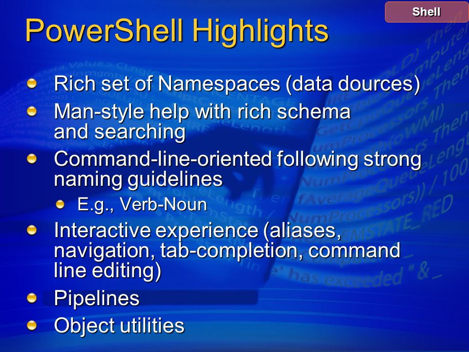 PowerShell Highlights Rich set of Namespaces (data dources) Man-style help with rich schema and searching Command-line-oriented following strong naming guidelines E.g., Verb-Noun Interactive experience (aliases, navigation, tab-completion, command line editing) Pipelines Object utilities Shell