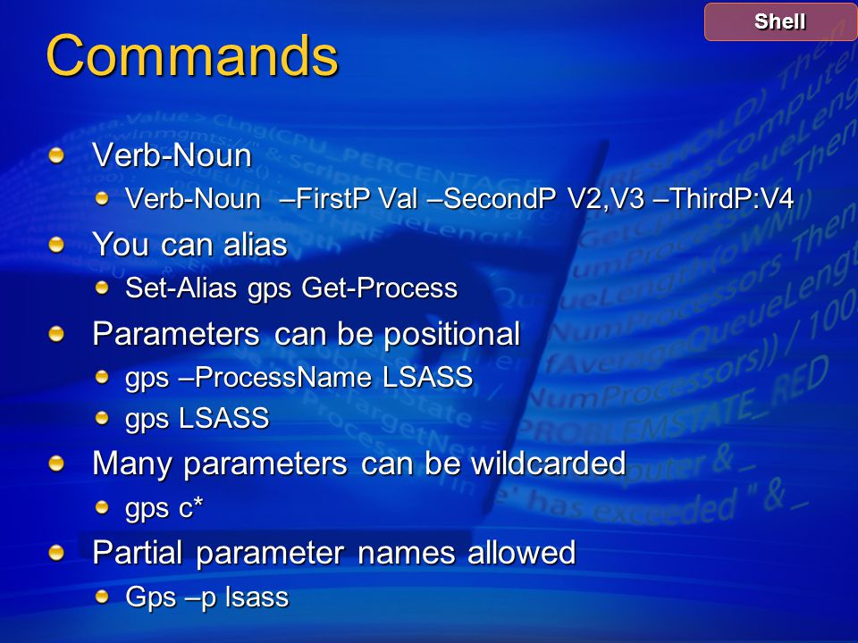 Commands Verb-Noun Verb-Noun –FirstP Val –SecondP V2,V3 –ThirdP:V4 You can alias Set-Alias gps Get-Process Parameters can be positional gps –ProcessName LSASS gps LSASS Many parameters can be wildcarded gps c* Partial parameter names allowed Gps –p lsass Shell