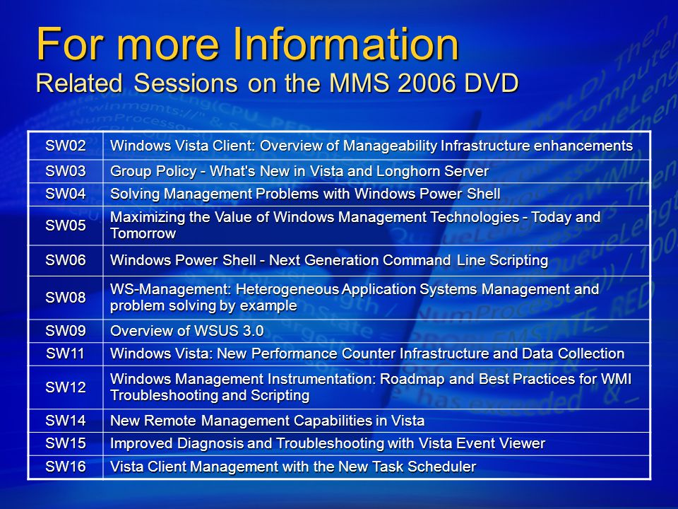 For more Information Related Sessions on the MMS 2006 DVD SW02 Windows Vista Client: Overview of Manageability Infrastructure enhancements SW03 Group Policy - What s New in Vista and Longhorn Server SW04 Solving Management Problems with Windows Power Shell SW05 Maximizing the Value of Windows Management Technologies - Today and Tomorrow SW06 Windows Power Shell - Next Generation Command Line Scripting SW08 WS-Management: Heterogeneous Application Systems Management and problem solving by example SW09 Overview of WSUS 3.0 SW11 Windows Vista: New Performance Counter Infrastructure and Data Collection SW12 Windows Management Instrumentation: Roadmap and Best Practices for WMI Troubleshooting and Scripting SW14 New Remote Management Capabilities in Vista SW15 Improved Diagnosis and Troubleshooting with Vista Event Viewer SW16 Vista Client Management with the New Task Scheduler