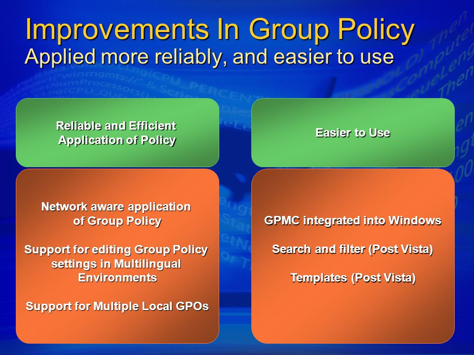 Improvements In Group Policy Applied more reliably, and easier to use Network aware application of Group Policy Support for editing Group Policy settings in Multilingual Environments Support for Multiple Local GPOs Reliable and Efficient Application of Policy Easier to Use GPMC integrated into Windows Search and filter (Post Vista) Templates (Post Vista)