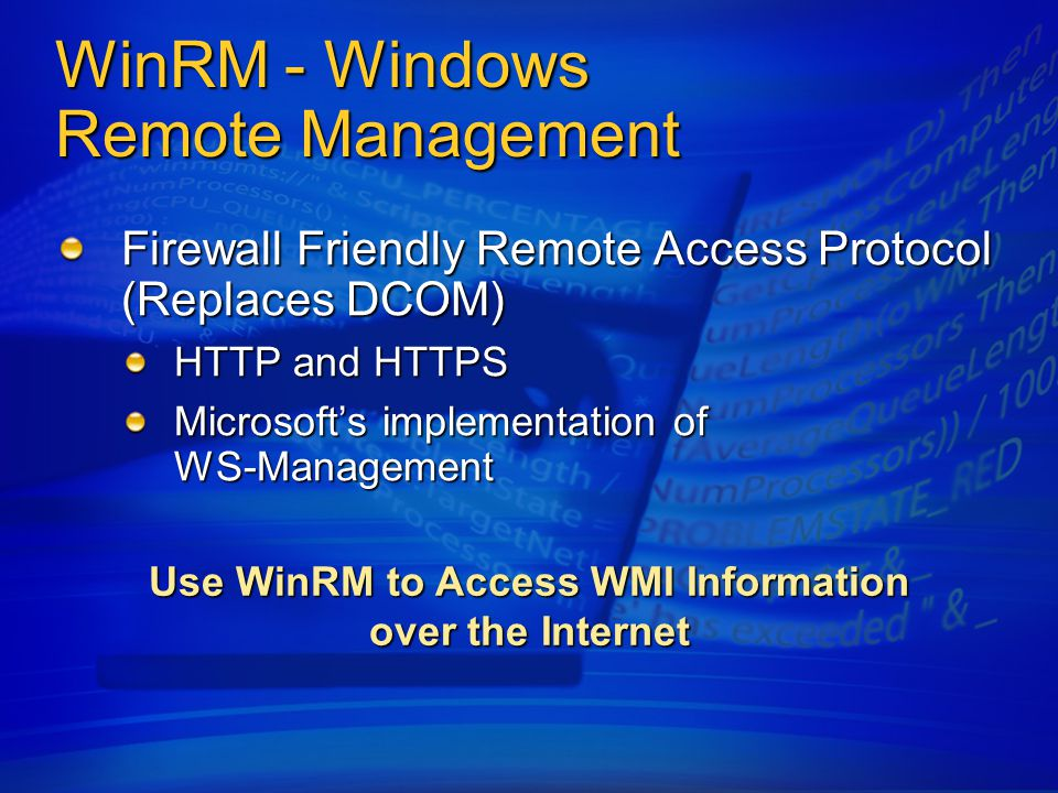 WinRM - Windows Remote Management Firewall Friendly Remote Access Protocol (Replaces DCOM) HTTP and HTTPS Microsoft's implementation of WS-Management Use WinRM to Access WMI Information over the Internet