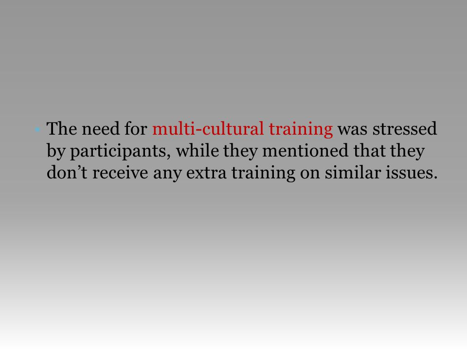 •The need for multi-cultural training was stressed by participants, while they mentioned that they don't receive any extra training on similar issues.