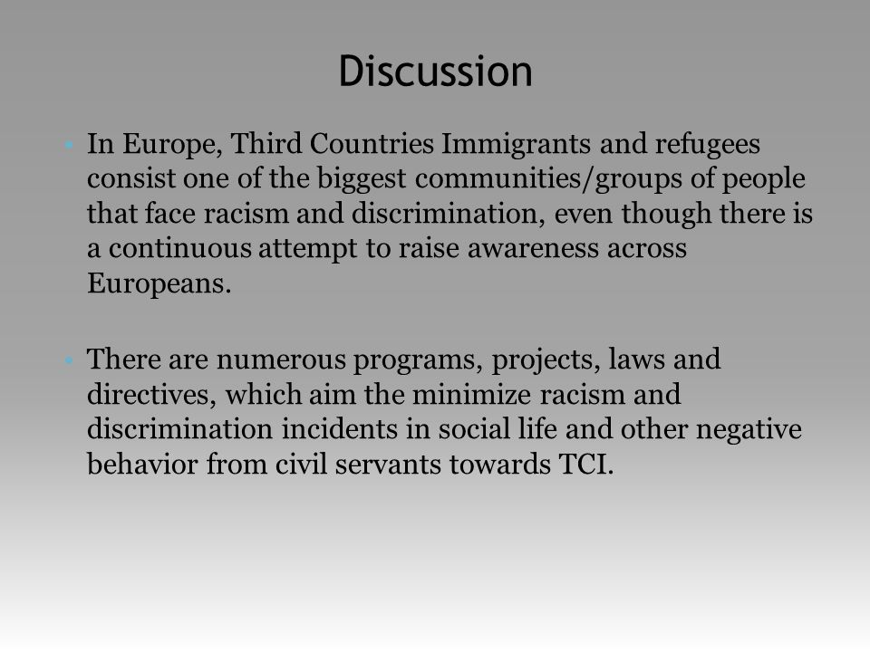 Discussion •In Europe, Third Countries Immigrants and refugees consist one of the biggest communities/groups of people that face racism and discrimination, even though there is a continuous attempt to raise awareness across Europeans.