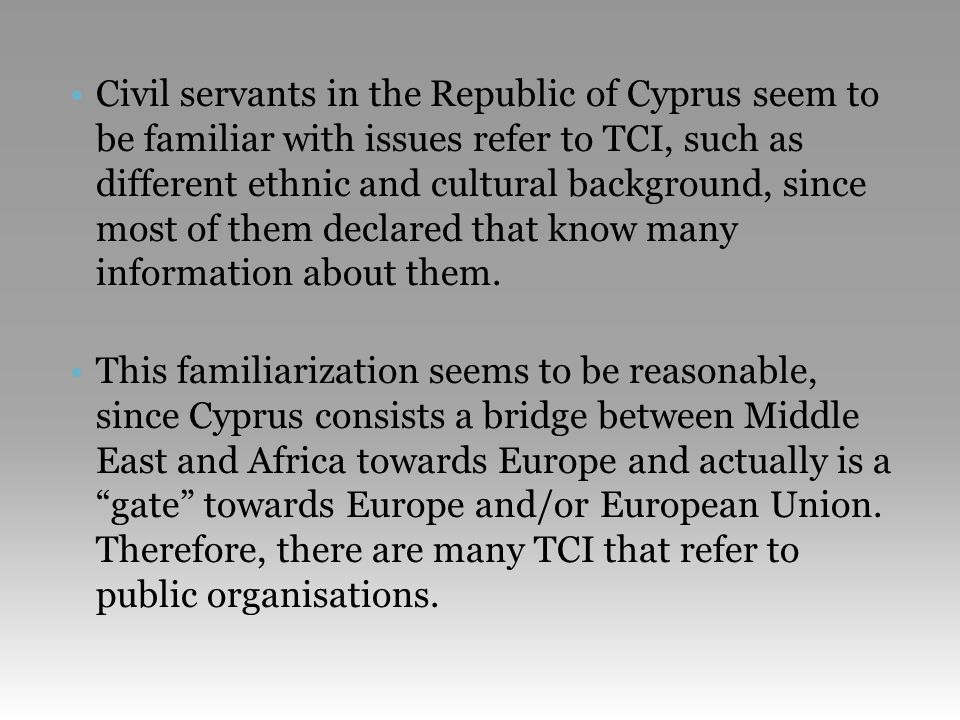 •Civil servants in the Republic of Cyprus seem to be familiar with issues refer to TCI, such as different ethnic and cultural background, since most of them declared that know many information about them.