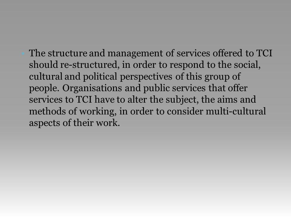 •The structure and management of services offered to TCI should re-structured, in order to respond to the social, cultural and political perspectives of this group of people.