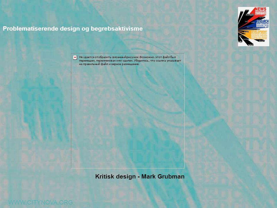 WWW.CITYNOVA.ORG Problematiserende design og begrebsaktivisme Kritisk design - Mark Grubman