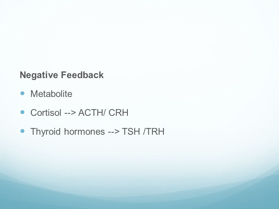 Negative Feedback  Metabolite  Cortisol --> ACTH/ CRH  Thyroid hormones --> TSH /TRH