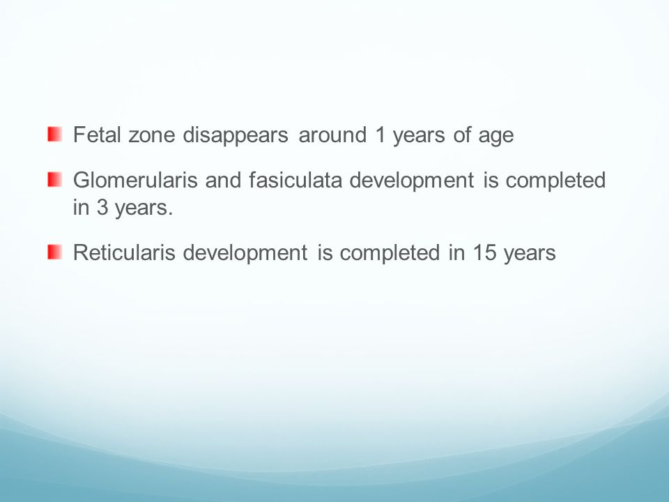 Fetal zone disappears around 1 years of age Glomerularis and fasiculata development is completed in 3 years. Reticularis development is completed in 1