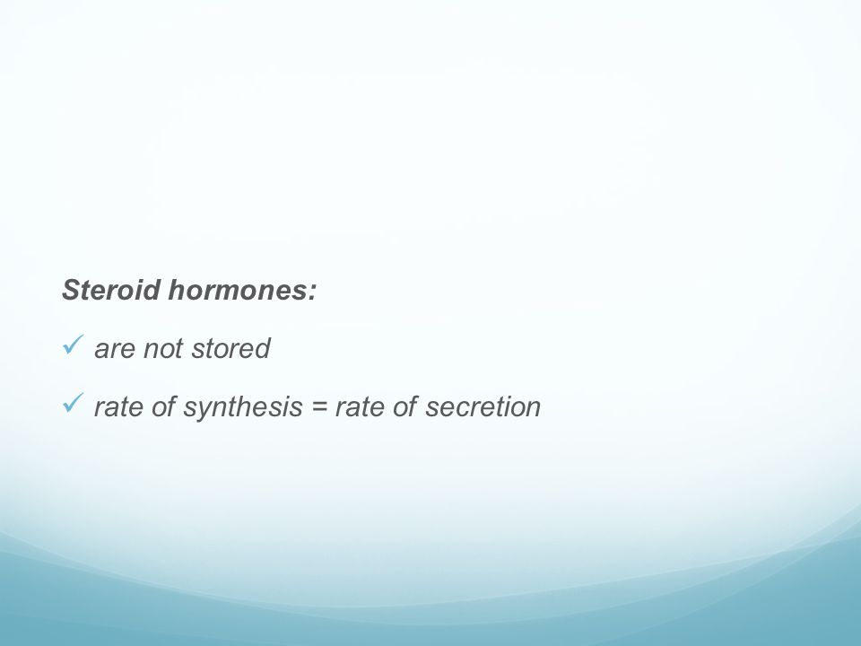 Steroid hormones:  are not stored  rate of synthesis = rate of secretion