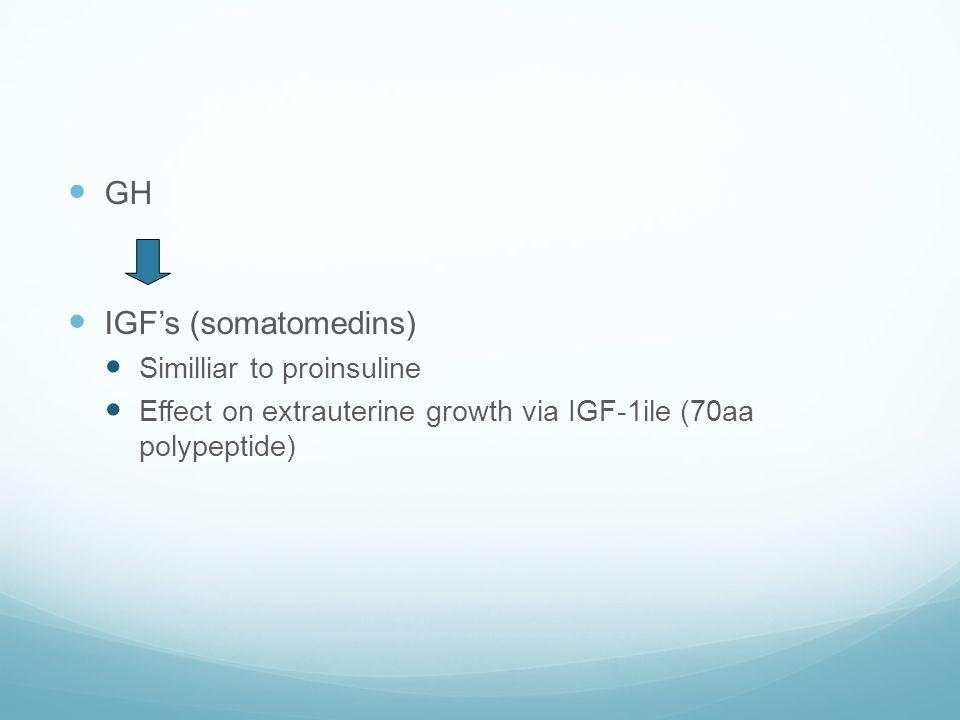  GH  IGF's (somatomedins)  Similliar to proinsuline  Effect on extrauterine growth via IGF-1ile (70aa polypeptide)