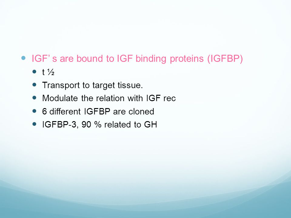  IGF' s are bound to IGF binding proteins (IGFBP)  t ½  Transport to target tissue.  Modulate the relation with IGF rec  6 different IGFBP are cl