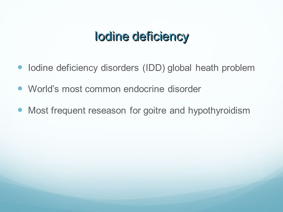 Iodine deficiency  Iodine deficiency disorders (IDD) global heath problem  World's most common endocrine disorder  Most frequent reseason for goitr