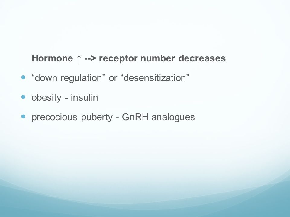 """Hormone ↑ --> receptor number decreases  """"down regulation"""" or """"desensitization""""  obesity - insulin  precocious puberty - GnRH analogues"""
