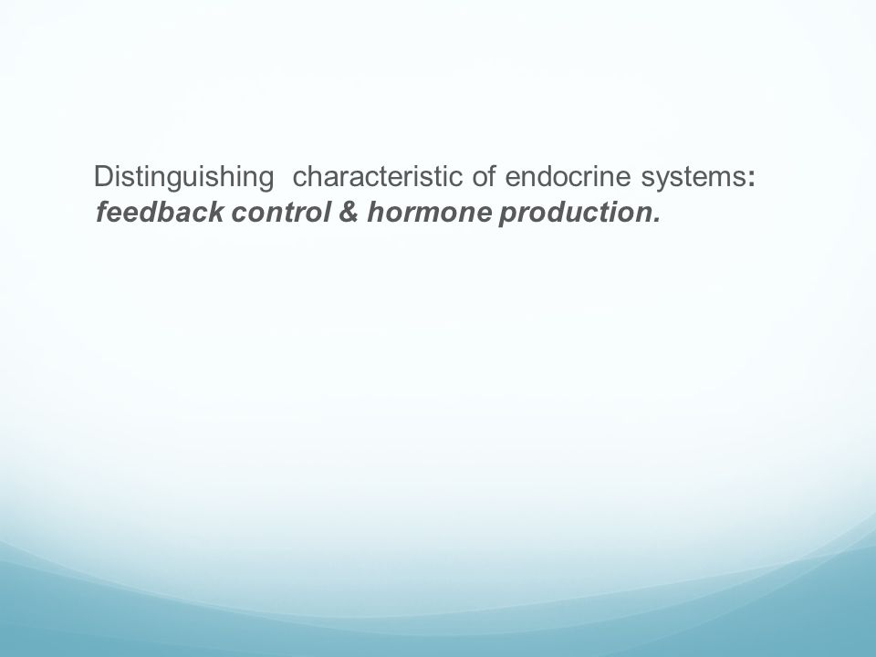 Distinguishing characteristic of endocrine systems: feedback control & hormone production.