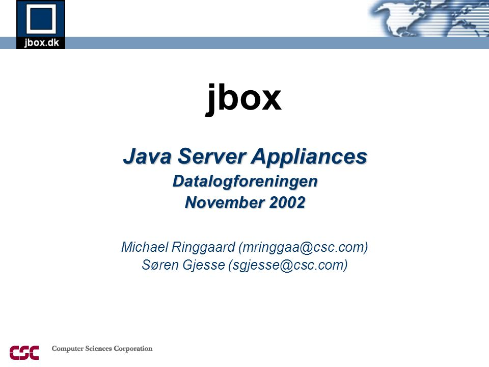 jbox Java Server Appliances Datalogforeningen November 2002 Michael Ringgaard (mringgaa@csc.com) Søren Gjesse (sgjesse@csc.com)
