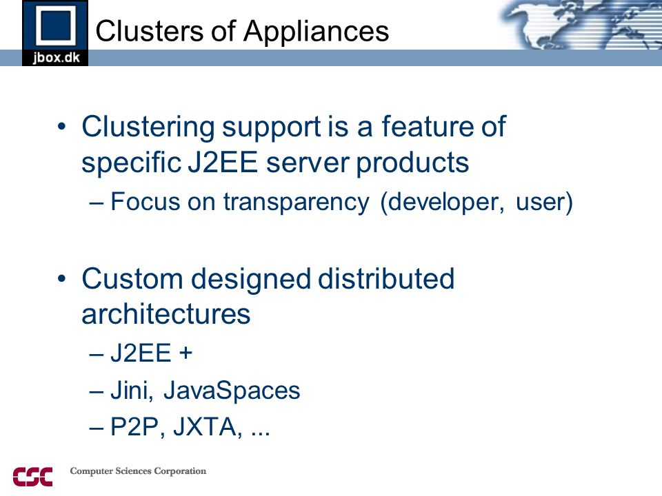 Clusters of Appliances •Clustering support is a feature of specific J2EE server products –Focus on transparency (developer, user) •Custom designed distributed architectures –J2EE + –Jini, JavaSpaces –P2P, JXTA,...