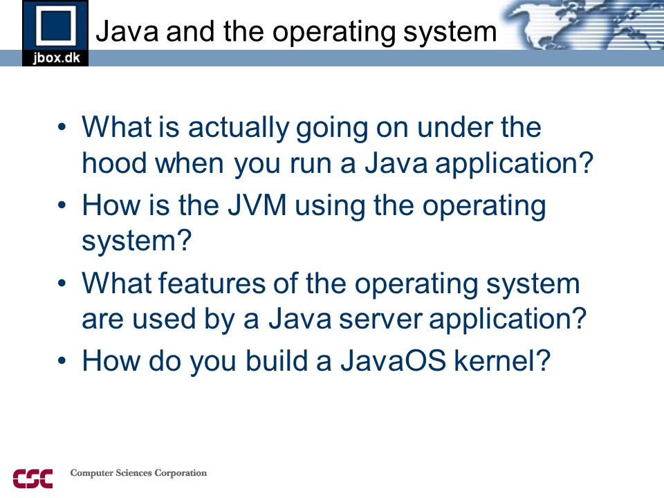 Java and the operating system •What is actually going on under the hood when you run a Java application.