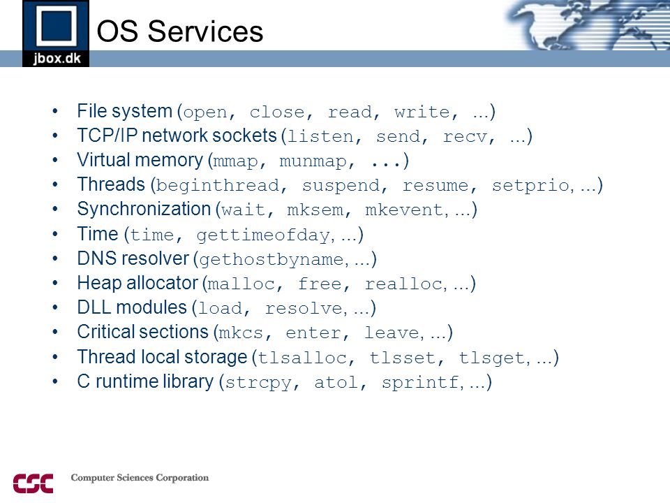 OS Services •File system ( open, close, read, write,...) •TCP/IP network sockets ( listen, send, recv,...) •Virtual memory ( mmap, munmap,...