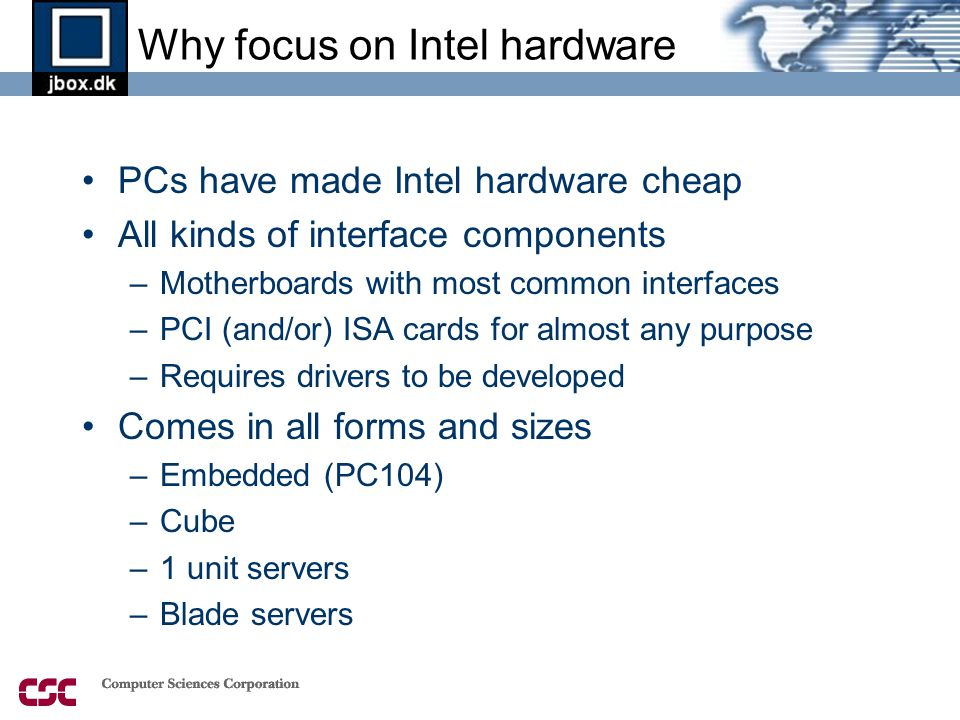 Why focus on Intel hardware •PCs have made Intel hardware cheap •All kinds of interface components –Motherboards with most common interfaces –PCI (and