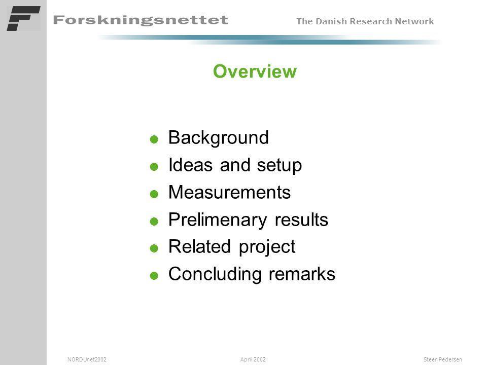 The Danish Research Network NORDUnet2002 April 2002 Steen Pedersen Overview l Background l Ideas and setup l Measurements l Prelimenary results l Related project l Concluding remarks